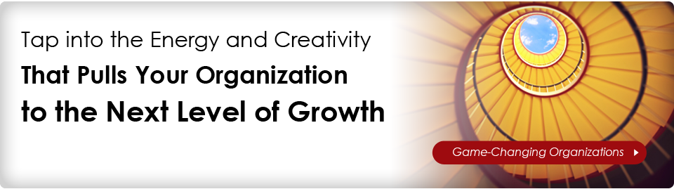 Tap into the Energy and Creativity That Pulls Your Organization to the Next Level of Growth